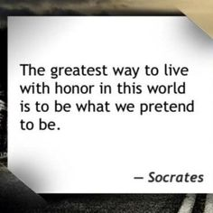 """The Greatest way to live wth honor in this world is to be what we pretend to be."" Socrates"