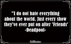 I do not hate everything about the world. Just every show they've ever put on after 'Friends'. Deadpool