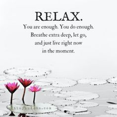 Relax...you are enough, you do enough. Breathe extra deep, let it go and just live right now in the moment