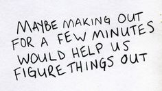 """Maybe making out for a few minutes would help us figure things out"" =) just saying... #fun #relationship #flirt"