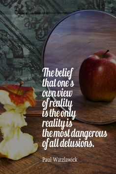 The belief that one's own view of reality is the only reality is the most…