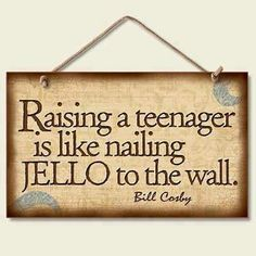 Raising a teenager is like nailing JELLO to the wall....    BillCosby