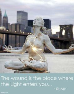 The wound is the place where the light enters you. ~Rumi