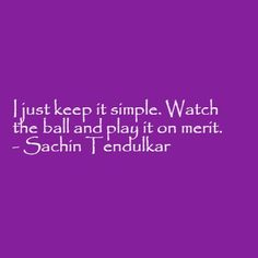 Quote4life.me :: I just keep it simple. Watch the ball and play it on merit. - Sachin Tendulkar