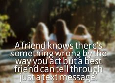 A friend knows there's something wrong by the way you act but a best friend can tell through just a text message. #quotes