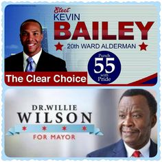 2015 MUNICIPAL ELECTIONS Tuesday, February 24, 2015 6:00 AM - 7:00 PM  PUNCH #55 with PRIDE!  Elect Kevin Bailey for 20th Ward Alderman http://www.electkevinbailey.com/  CAMPAIGN OFFICE 5047 S. Ashland Avenue Chicago, Illinois, 60637  (773) 599-7582  ~~~  PUNCH #2 to RENEW CHICAGO and VOTE for Dr. Willie Wilson, a MAN YOU CAN TRUST to be a MAYOR YOU CAN TRUST!  Elect Dr. Willie Wilson, Mayor of the City of Chicago  http://www.electwilliewilson.com/  844-OUR-MAYOR 844-687-6296