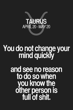 You do not change your mind quickly and see no reason to do so when you know the other person is full of shit. Taurus | Taurus Quotes | Taurus Zodiac Signs