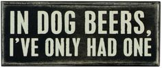 """This sign reads """"in dog beers, i've only had one."""" primitives by kathy is a leader in quality and desigin of decorative signs."""