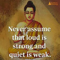Never assume loud is strong and quiet is weak.