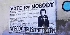 Vote for Nobody Nobody will keep election promises Nobody will listen to your concerns Nobody will help the poor & unemployed Nobody cares! If Nobody is elected, things will be better for everyone NOBODY TELLS THE TRUTH Nobody Nobody, Graffiti, Le Cri, Help The Poor, Tell The Truth, Picture Collection, Listening To You, Love Life, Real Life