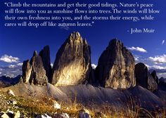 John Muir...amazing author and naturalist....this is soooo very true. The mountains replenish my soul~