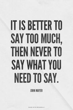 It is better to say too much, then never to say what you need to say. - John Mayer | Khongi made this with Spoken.ly