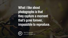 Quotes about Photography by Famous Photographer What i like about photographs is that they capture a moment that's gone forever, impossible to reproduce. - Karl Lagerfeld best inspirational quotes tumblr quotes instagram