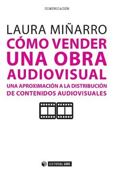 Cómo vender una obra audiovisual : una aproximación a la distribución de contenidos audiovisuales / Laura Miñarro