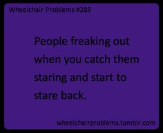 People freaking out when you catch them staring and start to stare back.