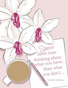 Spend more time thinking about what you have...than what you don't. - Heather Stillufsen