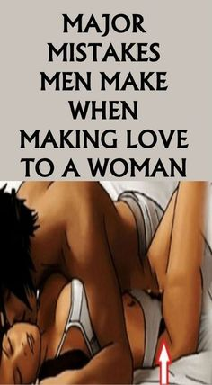 Major Mistakes Men Make When Making Love To A Woman!