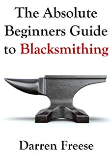 The Absolute Beginners Guide to Blacksmithing