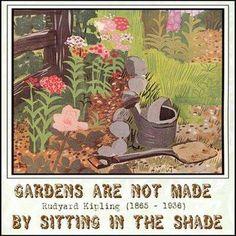 Rudyard Kipling Gardening Quote - Gardens are not made by sitting in the shade. Garden Crafts, Garden Art, Garden Ideas, Garden Oasis, Mosaic Garden, Secret Garden Quotes, Garden Works, Garden Journal, If Rudyard Kipling