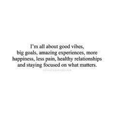 Big goals amazing experiences more happiness less pain healthy relationships stay focused on what matters Focus Quotes, Good Vibes Quotes, Quotes To Live By, Positive Quotes, Motivational Quotes, Life Quotes, Inspirational Quotes, Quotes Quotes, Stay Focused Quotes