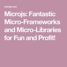 Microjs: Fantastic Micro-Frameworks and Micro-Libraries for Fun and Profit!