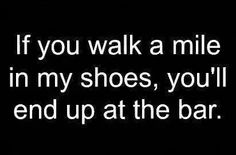 if you walk a mile in my shoes you'll end up at the bar. haha this is funny Beer Quotes, Funny Quotes, Funny Memes, Wise Quotes, Beer Memes, Drinking Quotes, Adult Humor, True Stories, I Laughed
