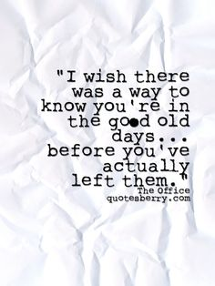 I wish there was a way to know you're in the good old days before you've actually left them. - The Office  #quotes more on: http://quotesberry.com