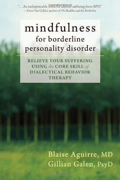Mindfulness for Borderline Personality Disorder: Relieve Your Suffering Using the Core Skill of Dialectical Behavior Therapy/Blaise Aguirre MD, Gillian Galen PsyD