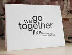 we go together like bob ross and happy little trees. letterpress card by sapling press. Happy Little Trees, Bob Ross, Thank You For Birthday Wishes, We Go Together Like, Weight Loss Inspiration, Valentine Day Cards, Valentines, My Guy, Letterpress