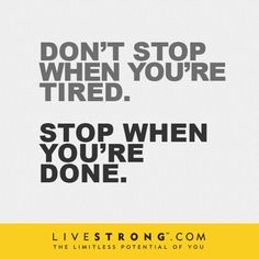 """Don't stop when you're tired. Stop when you're done."""
