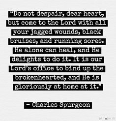 """Do not despair, dear heart, but come to the Lord with all your jagged wounds, black bruises, and running sores. He alone can heal, and He delights to do it. It is our Lord's office to bind up the brokenhearted, and He is gloriously at home at it."" Charles Spurgeon"