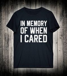 In Memory Of When I Cared Funny Women's Men's Slogan Tee Girls Ladies Gifts Shirt Hipster Tumblr Fashion T-shirt