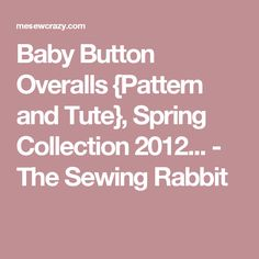 Baby Button Overalls {Pattern and Tute}, Spring Collection 2012... - The Sewing Rabbit