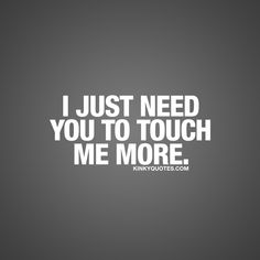 I just need you to touch me more.