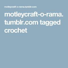 motleycraft-o-rama.tumblr.com tagged crochet