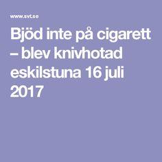 Bjöd inte på cigarett – blev knivhotad eskilstuna 16 juli 2017