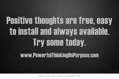 Positive thoughts are free, easy to install and always available.    Try some today.