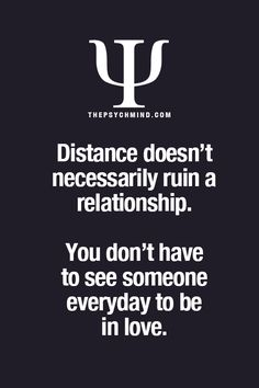 distance doesn't necessarily ruin a relationship. you don't have to see someone everyday to be in love.