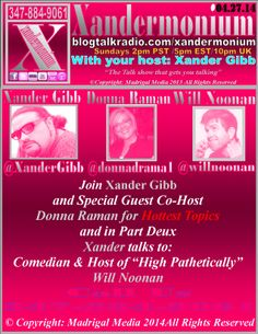 """PLEASE SHARE THIS EVENT, THANK YOU :) Sunday April 27th 2014 2pm - Pst/5pm - Est/10pm - Uk   Join Xander Gibb and Special Guest Co Host  Donna Raman for Hottest Topics  and in Part Deux Xander talks to Comedian  and Host of """"High Pathetically"""" Will Noonan http://www.willnoonan.com/ http://www.twitter.com/willnoonan  Follow on Facebook/Twitter & Check his Website.  http://www.blogtalkradio.com/xandermonium/2014/04//27/xandermonium"""