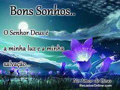 Bons Sonhos... O Senhor Deus é a minha luz e a minha salvação...