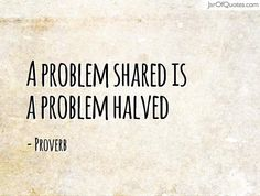 a problem shared is a problem halved - Google Search