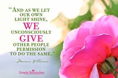 """""""And as we let our own light shine, we unconsciously give other people permission to do the same."""" ~Marianne Williamson"""