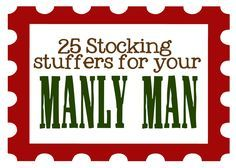 25 Stocking Stuffers for your Manly Man!  Some good ideas here!  Like:  Jerky, car air fresheners, fishing items, hunting items, earbuds, keychain, window/leather wipes for the car, pocket knife, hot hands, mini flashlight, body wash, cologne, gum/mints, hand sanitizer, wool socks, extra cell phone charger... I need to hang on to this list!!!