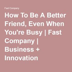 How To Be A Better Friend, Even When You're Busy | Fast Company | Business + Innovation