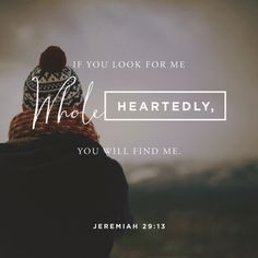 If you look for me wholeheartedly, you will find me. ‭‭Jeremiah‬ ‭29:13‬‬