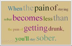 How to Be Sober   ... sober becomes less than the pain of getting drunk, you'll stay sober