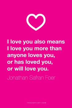 """""""I love you also means I love you morethan anyone loves you, or has loved you, or will love you.""""  ― Jonathan Safran Foer"""