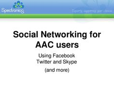 This slideshare provided by Spectronics is designed to assist AAC users with understanding and utilizing social networks such as Facebook, twitter, and Skype.
