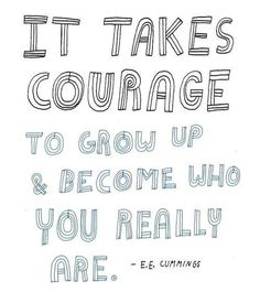 It Takes Courage * Your Daily Brain Vitamin v3.7.15 | This is assuming I finally decide to grow up. :0) | e.e. cummings | Motivation | Inspiration | Life | Love | Quotes | Words of Wisdom | Quote of the Day | Advice |