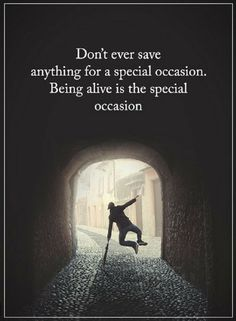 Quotes Don't ever save anything for a special occasion. Being alive is the special occasion.